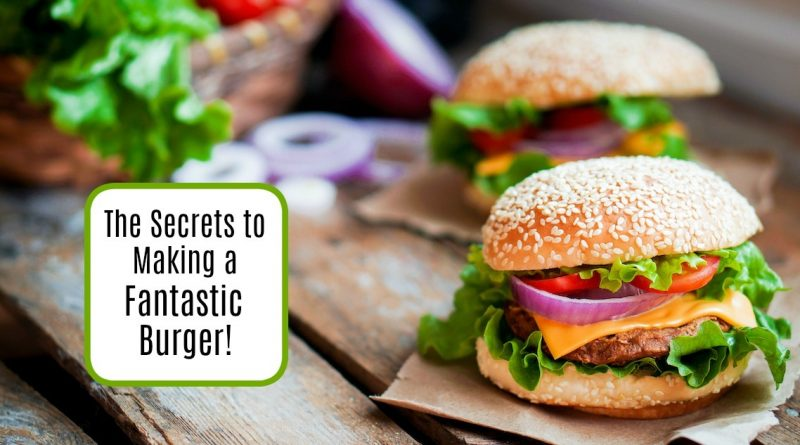 The Secrets to Making a Fantastic Burger